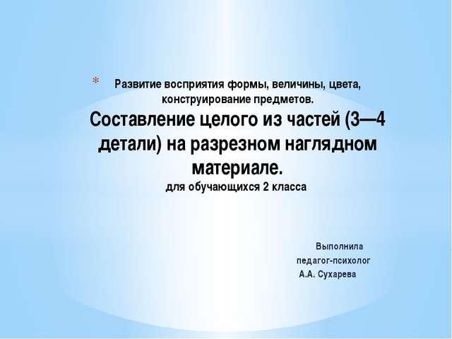 Выполнила педагог-психолог А.А. Сухарева Развитие восприятия формы, величины,...