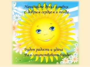Начинайте день с улыбки С добрым сердцем и тогда Будет радость и удача Вам со