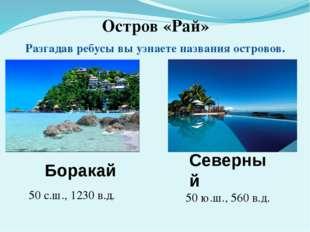 Остров «Рай» Разгадав ребусы вы узнаете названия островов. 170 с.ш., 1260 з.д