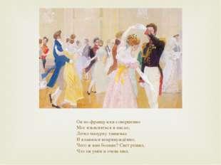 Он по-французски совершенно Мог изъясняться и писал; Легко мазурку танцевал