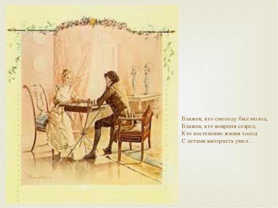 Блажен, кто смолоду был молод, Блажен, кто вовремя созрел, Кто постепенно жи...