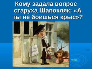 Кому задала вопрос старуха Шапокляк: «А ты не боишься крыс»? назад