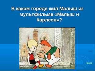 В каком городе жил Малыш из мультфильма «Малыш и Карлсон»? назад