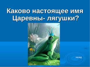 Каково настоящее имя Царевны- лягушки? назад