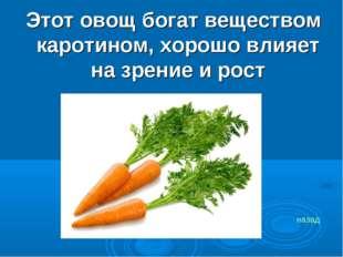 Этот овощ богат веществом каротином, хорошо влияет на зрение и рост назад