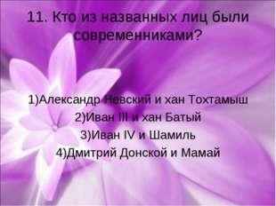 11. Кто из названных лиц были современниками? 1)Александр Невский и хан Тохта