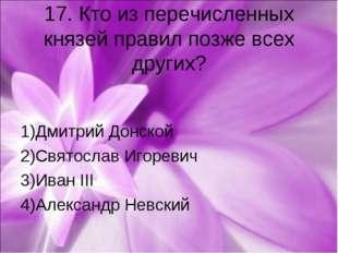 17. Кто из перечисленных князей правил позже всех других? 1)Дмитрий Донской 2