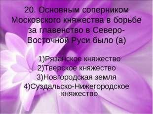 20. Основным соперником Московского княжества в борьбе за главенство в Северо