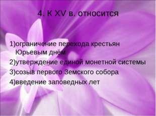 4. К XV в. относится 1)ограничение перехода крестьян Юрьевым днём 2)утвержден