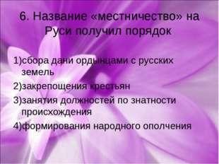 6. Название «местничество» на Руси получил порядок 1)сбора дани ордынцами с р