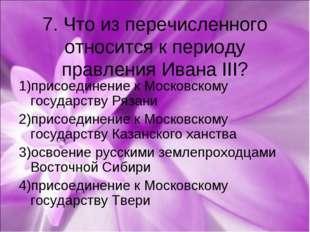 7. Что из перечисленного относится к периоду правления Ивана III? 1)присоедин