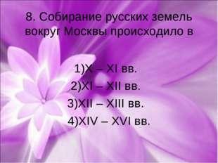 8. Собирание русских земель вокруг Москвы происходило в 1)X – XI вв. 2)XI – X