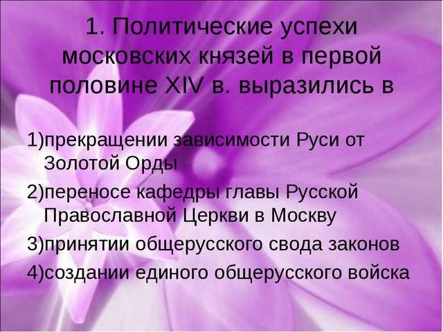 1. Политические успехи московских князей в первой половине XIV в. выразились...