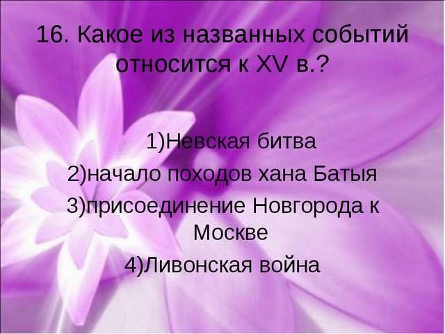16. Какое из названных событий относится к XV в.? 1)Невская битва 2)начало по...