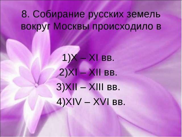 8. Собирание русских земель вокруг Москвы происходило в 1)X – XI вв. 2)XI – X...