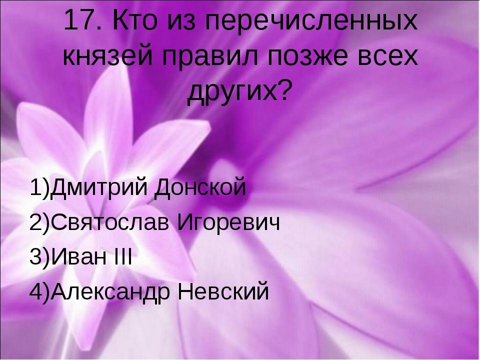 17. Кто из перечисленных князей правил позже всех других? 1)Дмитрий Донской 2...