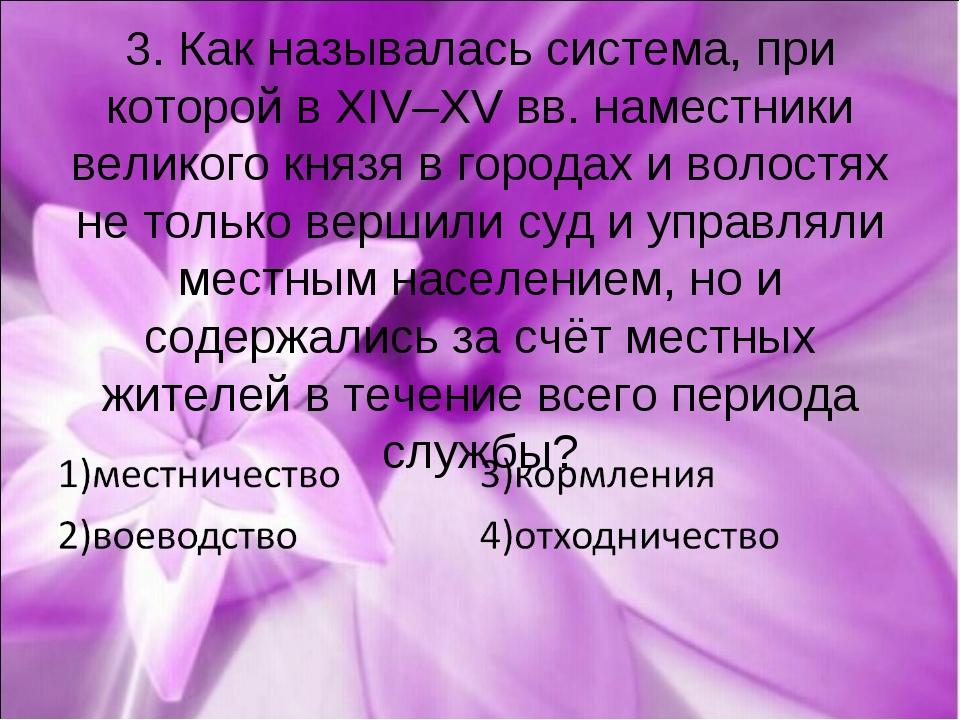 3. Как называлась система, при которой в XIV–XV вв. наместники великого князя...