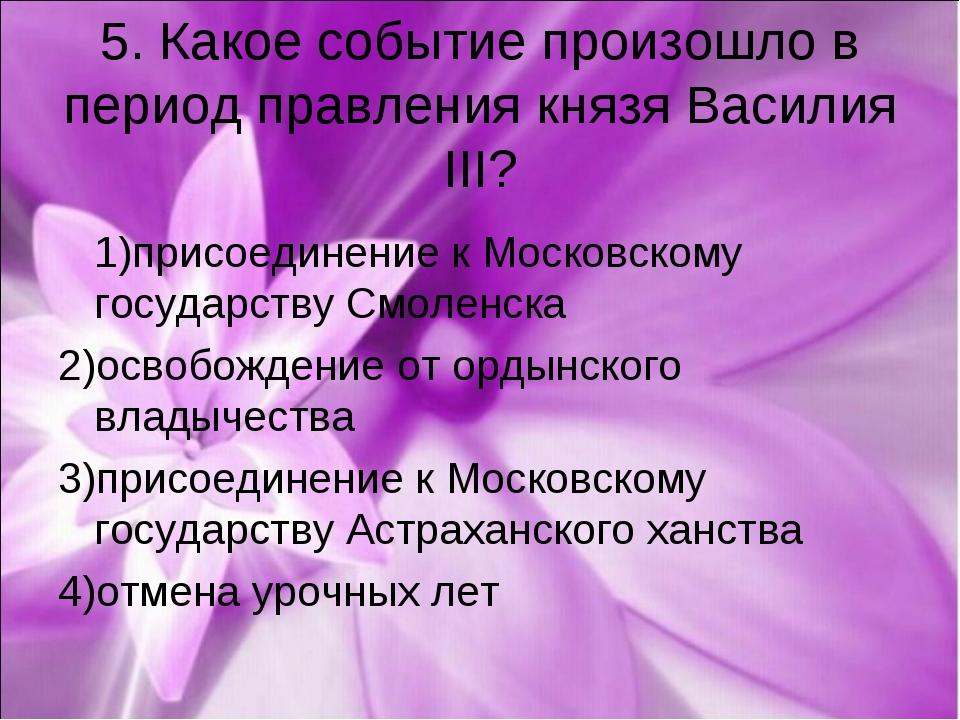 5. Какое событие произошло в период правления князя Василия III? 1)присоедине...