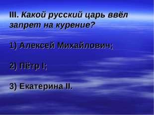 III. Какой русский царь ввёл запрет на курение? 1) Алексей Михайлович; 2) Пёт