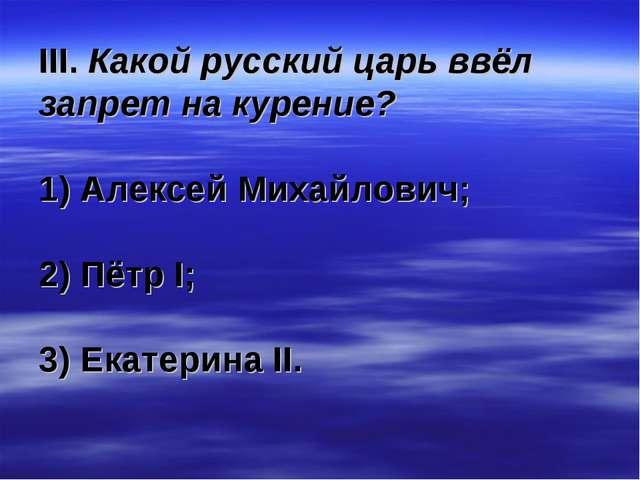 III. Какой русский царь ввёл запрет на курение? 1) Алексей Михайлович; 2) Пёт...