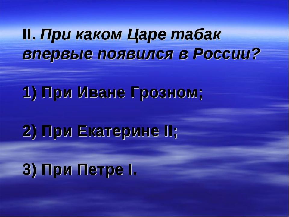 II. При каком Царе табак впервые появился в России? 1) При Иване Грозном; 2)...