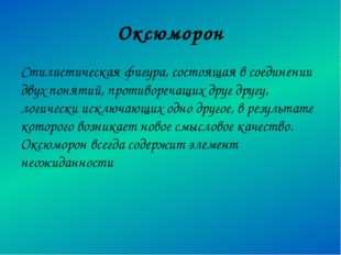 Оксюморон Стилистическая фигура, состоящая в соединении двух понятий, противо