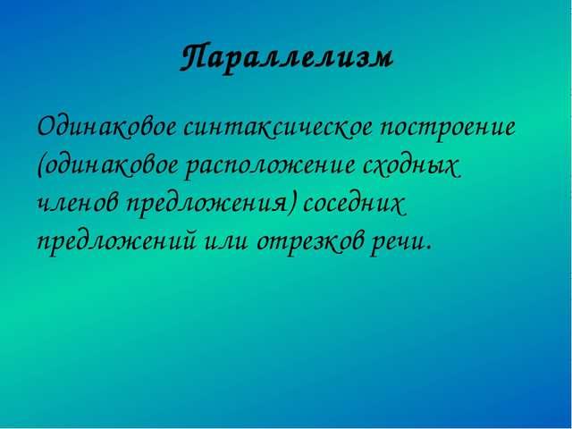 Параллелизм Одинаковое синтаксическое построение (одинаковое расположение схо...