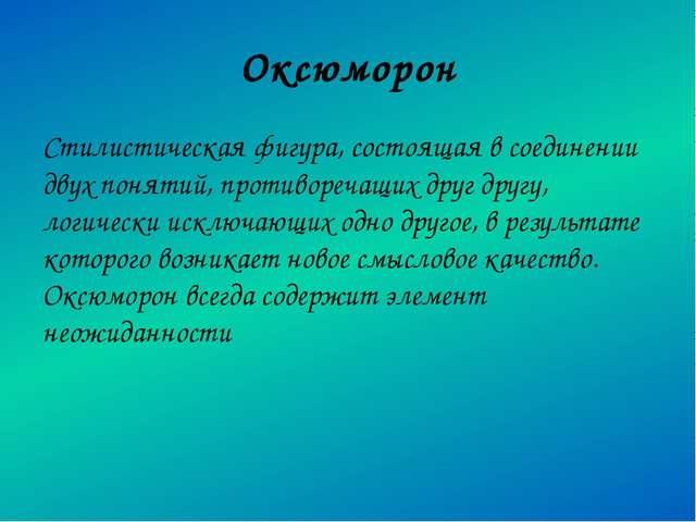 Оксюморон Стилистическая фигура, состоящая в соединении двух понятий, противо...