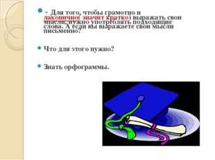 - Для того, чтобы грамотно и лаконично( значит кратко) выражать свои мысли, н