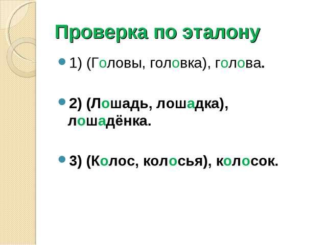 Проверка по эталону 1) (Головы, головка), голова. 2) (Лошадь, лошадка), лошад...