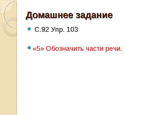 Домашнее задание С.92 Упр. 103 «5» Обозначить части речи.