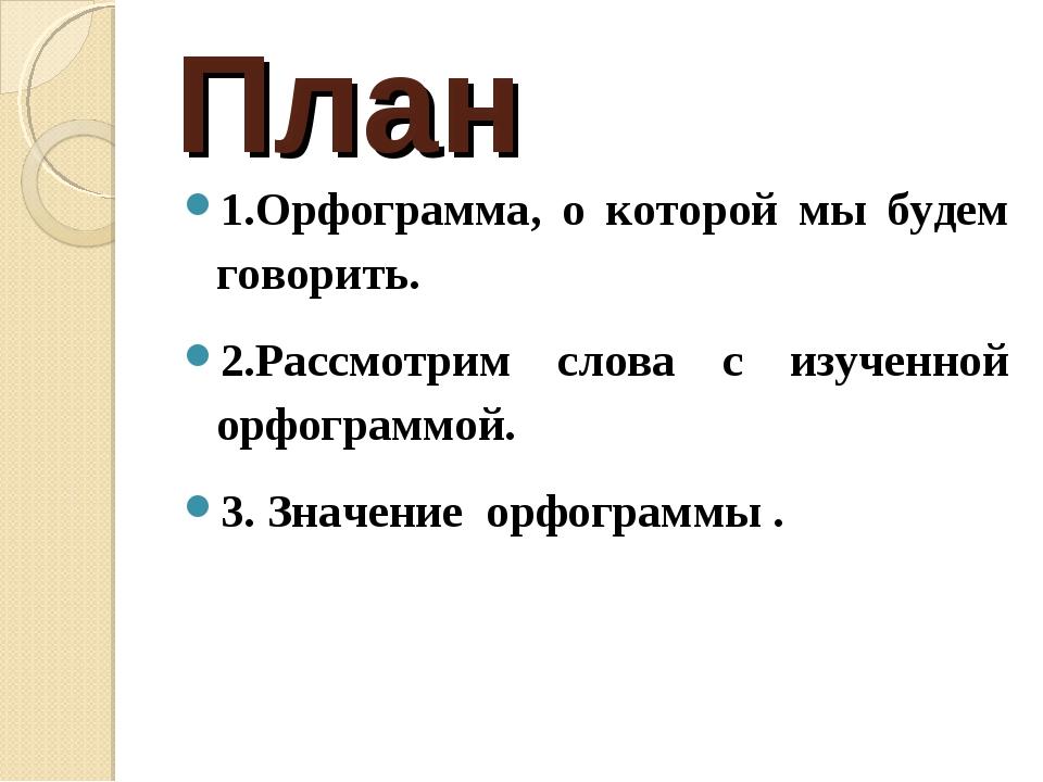 План 1.Орфограмма, о которой мы будем говорить. 2.Рассмотрим слова с изученно...
