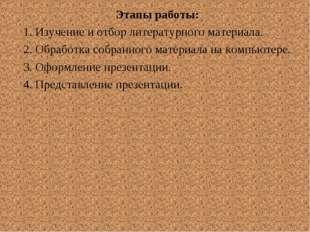 Этапы работы: 1. Изучение и отбор литературного материала. 2. Обработка собра