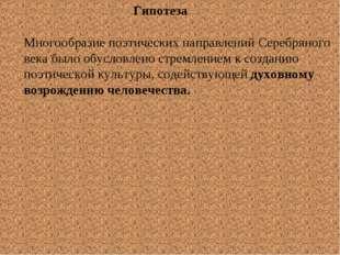 Гипотеза Многообразие поэтических направлений Серебряного века было обусловл