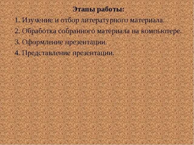 Этапы работы: 1. Изучение и отбор литературного материала. 2. Обработка собра...