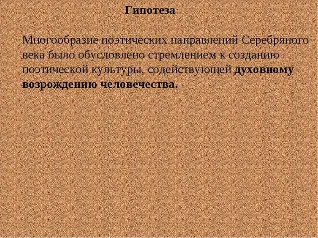 Гипотеза Многообразие поэтических направлений Серебряного века было обусловл...
