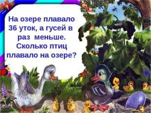 На озере плавало 36 уток, а гусей в раз меньше. Сколько птиц плавало на озере?