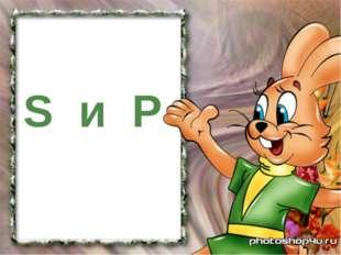 S и P
