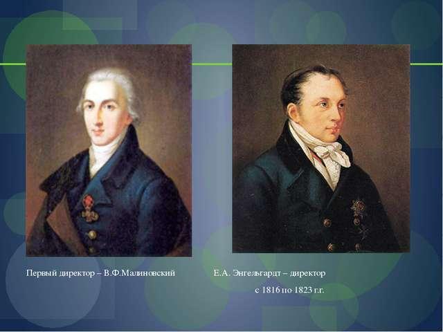 Первый директор – В.Ф.Малиновский Е.А. Энгельгардт – директор с 1816 по 1823...