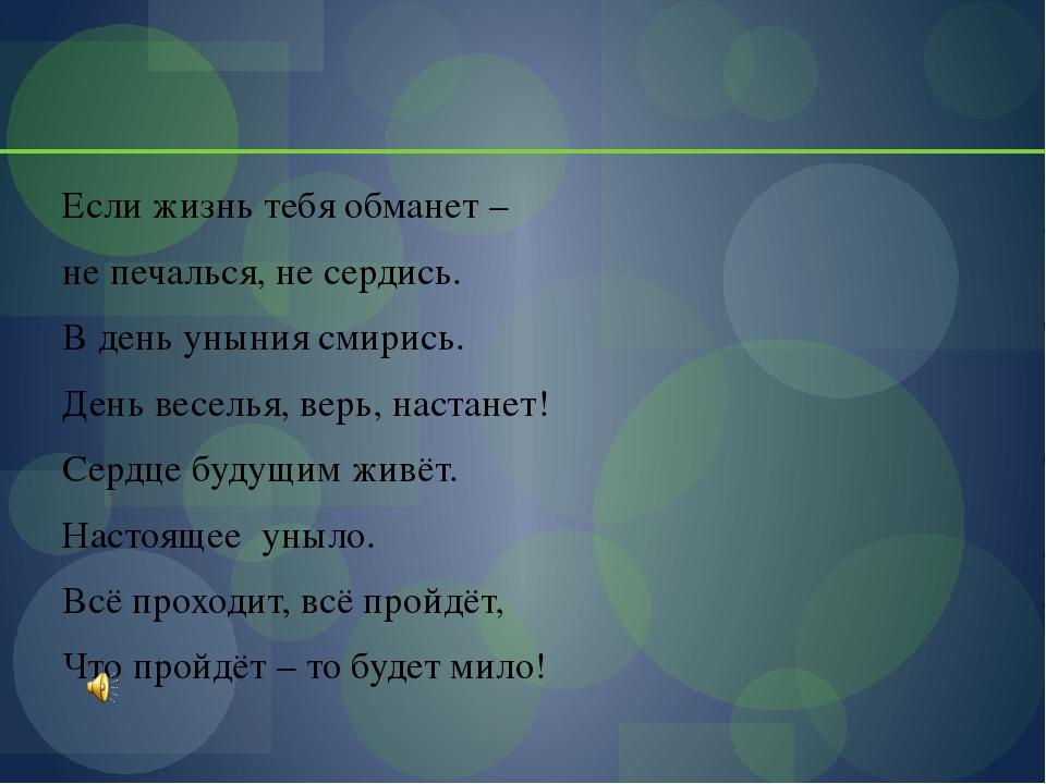 Если жизнь тебя обманет – не печалься, не сердись. В день уныния смирись. Де...