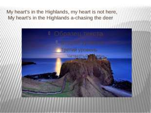 My heart's in the Highlands, my heart is not here, My heart's in the Highland