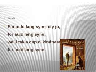 Refrain: For auld lang syne, my jo, for auld lang syne, we'll tak a cup o' k