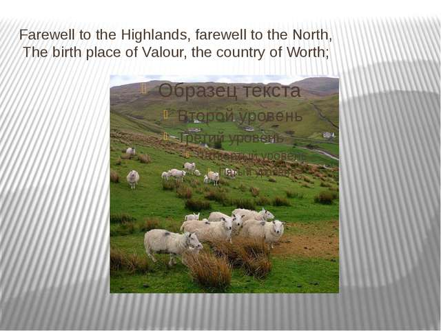 Farewell to the Highlands, farewell to the North, The birth place of Valour,...