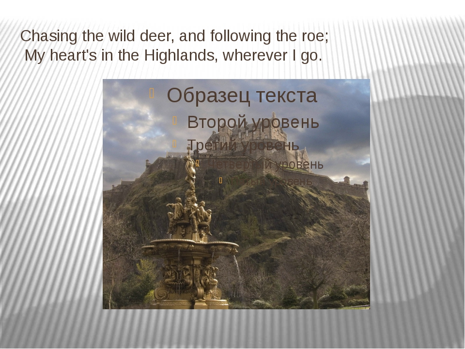 Chasing the wild deer, and following the roe; My heart's in the Highlands, wh...