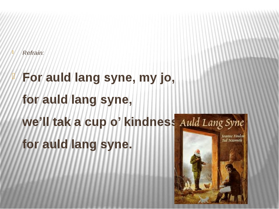 Refrain: For auld lang syne, my jo, for auld lang syne, we'll tak a cup o' k...