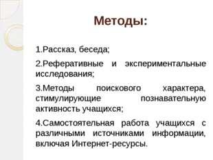 Методы: 1.Рассказ, беседа; 2.Реферативные и экспериментальные исследования; 3