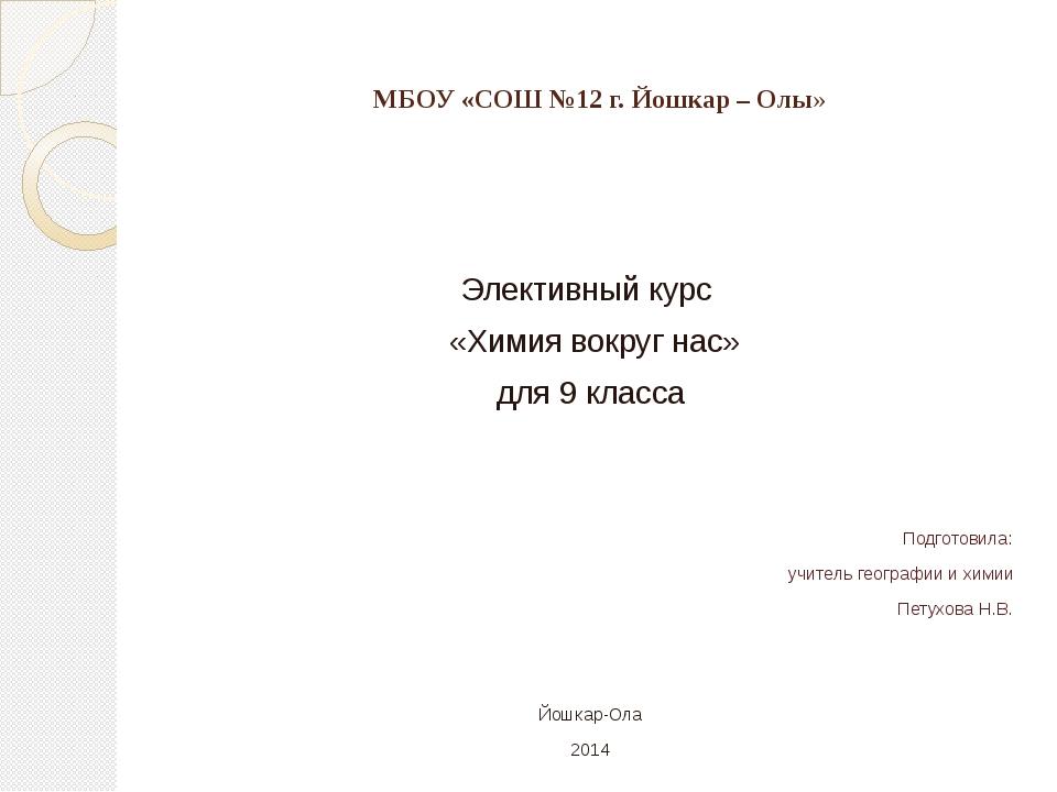 МБОУ «СОШ №12 г. Йошкар – Олы» Элективный курс «Химия вокруг нас» для 9 класс...
