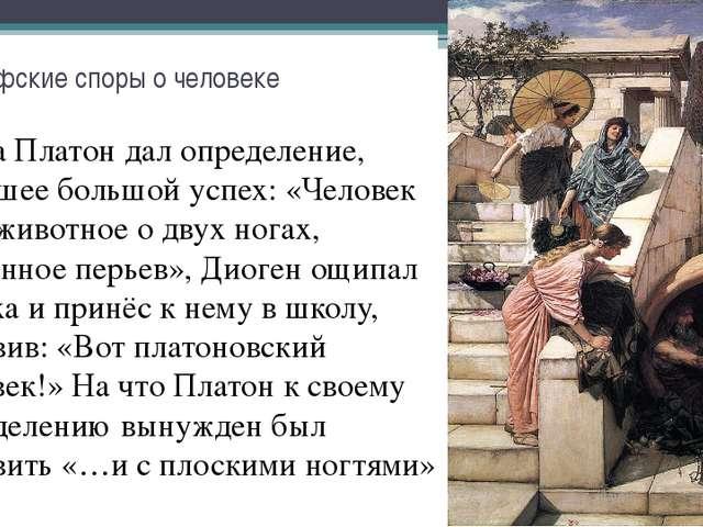 Философские споры о человеке Когда Платон дал определение, имевшее большой ус...