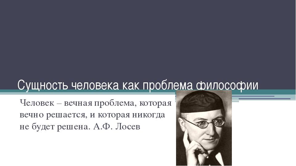 Сущность человека как проблема философии Человек – вечная проблема, которая в...