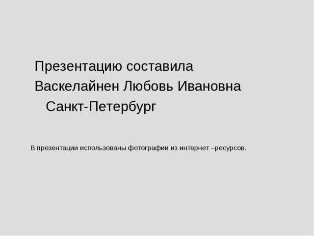 Презентацию составила Васкелайнен Любовь Ивановна Санкт-Петербург В презента...